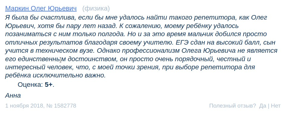 Я была бы счастлива, если бы мне удалось найти такого репетитора, как Олег Юрьевич, хотя бы пару лет назад. К сожалению, моему ребёнку удалось позаниматься с ним только полгода. Но и за это время мальчик добился просто отличных результатов благодаря своему учителю. ЕГЭ сдан на высокий балл, сын учится в техническом вузе. Однако профессионализм Олега Юрьевича не является его единственным достоинством, он просто очень порядочный, честный и интересный человек, что, с моей точки зрения, при выборе репетитора для ребёнка исключительно важно. Оценка: 5+.